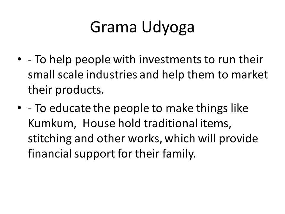 Grama Udyoga - To help people with investments to run their small scale industries and help them to market their products.