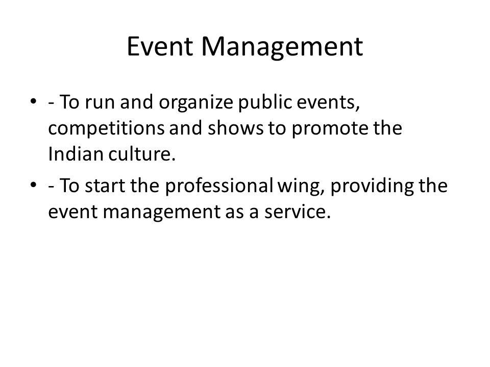 Event Management - To run and organize public events, competitions and shows to promote the Indian culture.