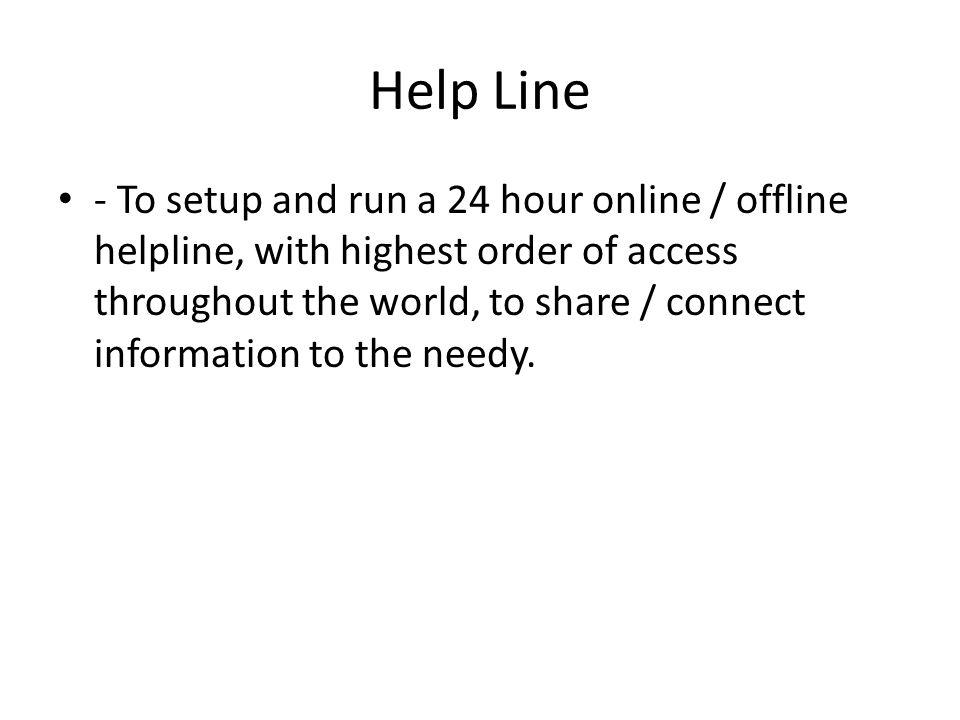 Help Line - To setup and run a 24 hour online / offline helpline, with highest order of access throughout the world, to share / connect information to the needy.