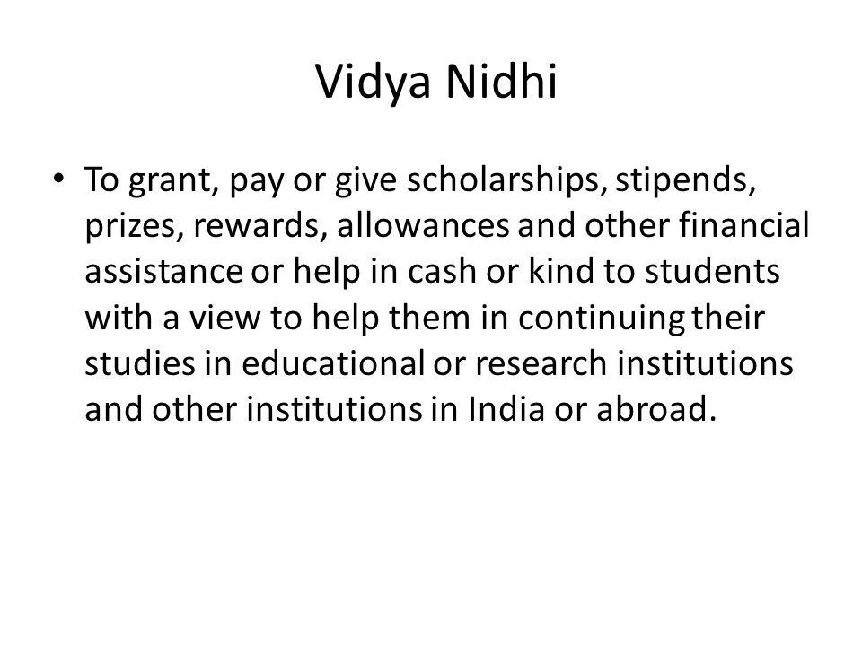 Vidya Nidhi To grant, pay or give scholarships, stipends, prizes, rewards, allowances and other financial assistance or help in cash or kind to students with a view to help them in continuing their studies in educational or research institutions and other institutions in India or abroad.