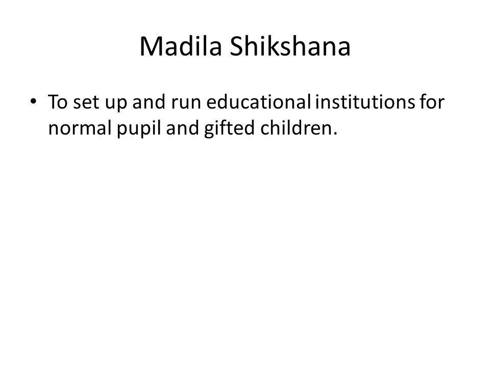 Madila Shikshana To set up and run educational institutions for normal pupil and gifted children.