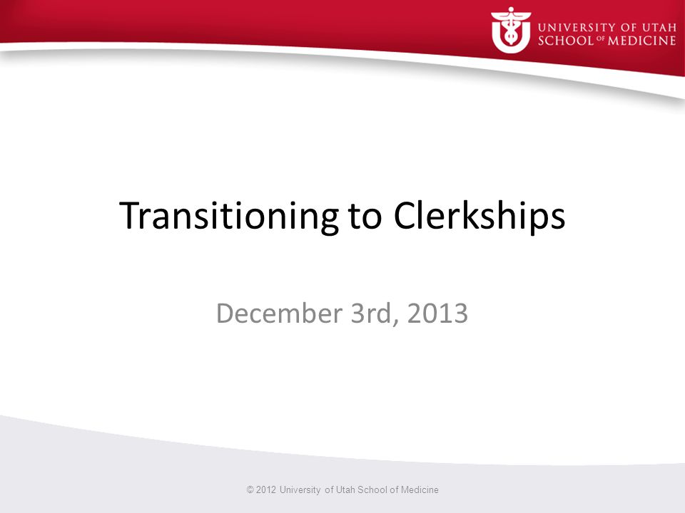 Transitioning to Clerkships December 3rd, 2013 © 2012 University of Utah School of Medicine