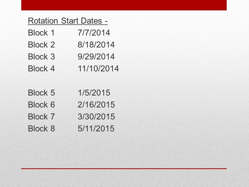 Rotation Start Dates - Block 17/7/2014 Block 28/18/2014 Block 39/29/2014 Block 411/10/2014 Block 51/5/2015 Block 62/16/2015 Block 73/30/2015 Block 85/11/2015