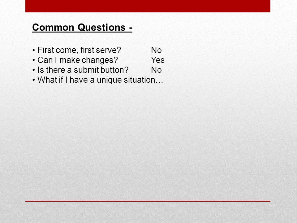 Common Questions - First come, first serve?No Can I make changes?Yes Is there a submit button?No What if I have a unique situation…
