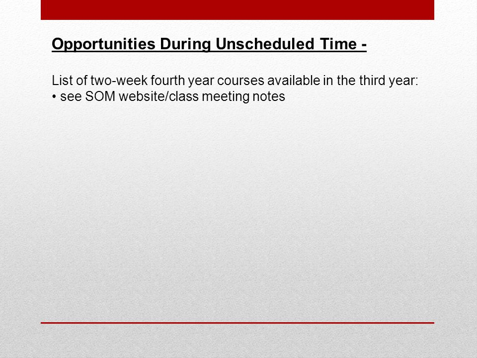 Opportunities During Unscheduled Time - List of two-week fourth year courses available in the third year: see SOM website/class meeting notes