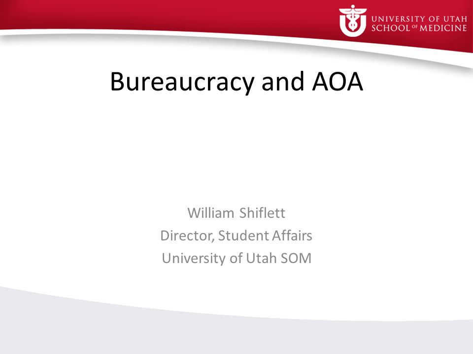 Bureaucracy and AOA William Shiflett Director, Student Affairs University of Utah SOM