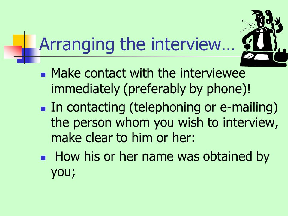 Arranging the interview… Make contact with the interviewee immediately (preferably by phone).