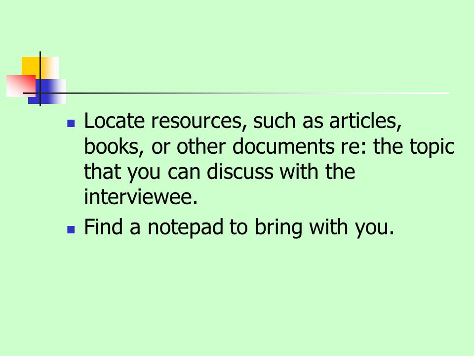 Locate resources, such as articles, books, or other documents re: the topic that you can discuss with the interviewee.