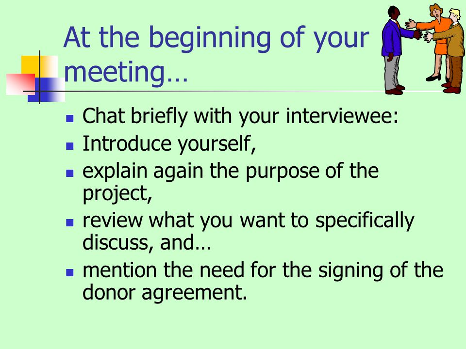 At the beginning of your meeting… Chat briefly with your interviewee: Introduce yourself, explain again the purpose of the project, review what you want to specifically discuss, and… mention the need for the signing of the donor agreement.