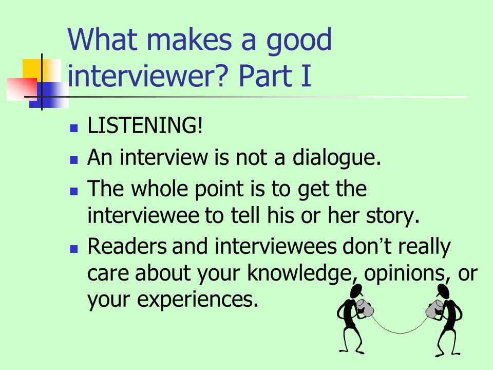 What makes a good interviewer. Part I LISTENING. An interview is not a dialogue.