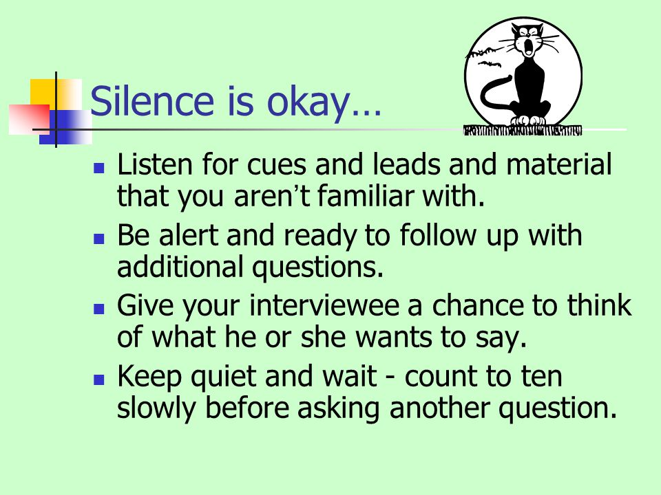 Silence is okay… Listen for cues and leads and material that you arent familiar with.