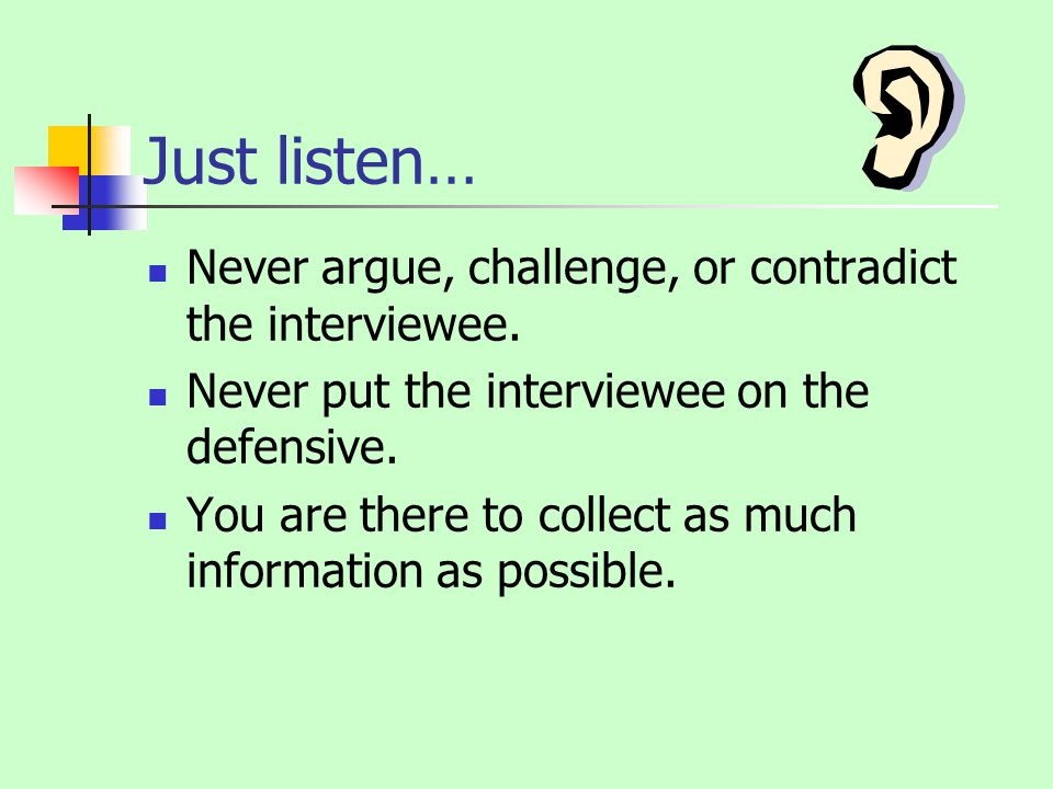 Just listen… Never argue, challenge, or contradict the interviewee.