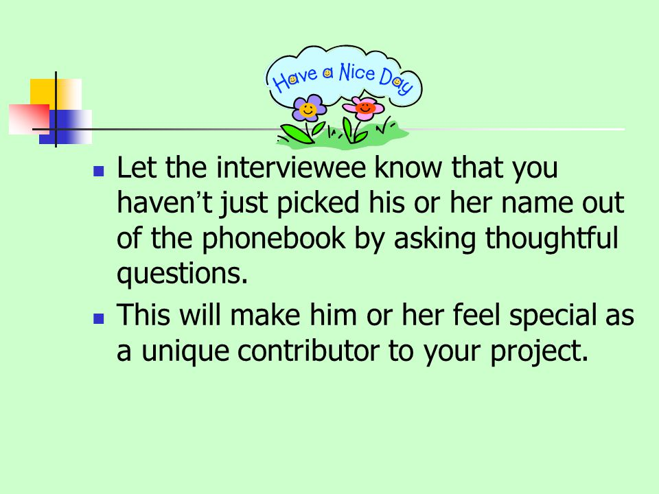 Let the interviewee know that you havent just picked his or her name out of the phonebook by asking thoughtful questions.