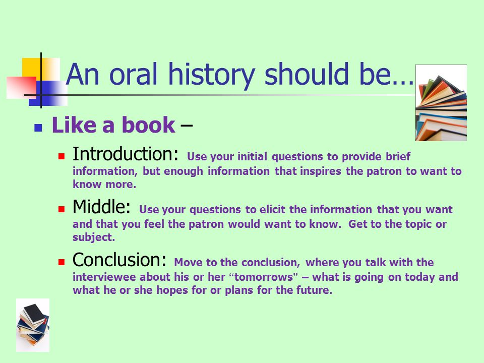 An oral history should be… Like a book – Introduction: Use your initial questions to provide brief information, but enough information that inspires the patron to want to know more.