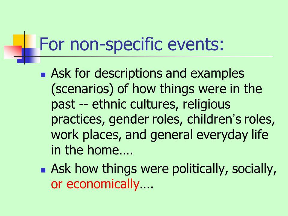 For non-specific events: Ask for descriptions and examples (scenarios) of how things were in the past -- ethnic cultures, religious practices, gender roles, childrens roles, work places, and general everyday life in the home….