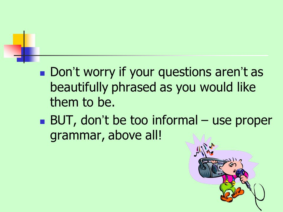 Dont worry if your questions arent as beautifully phrased as you would like them to be.