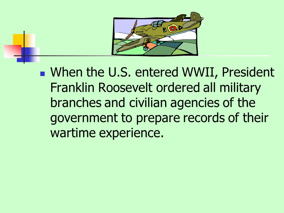 When the U.S. entered WWII, President Franklin Roosevelt ordered all military branches and civilian agencies of the government to prepare records of t