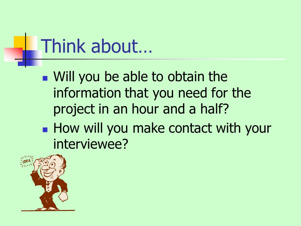 Think about… Will you be able to obtain the information that you need for the project in an hour and a half.