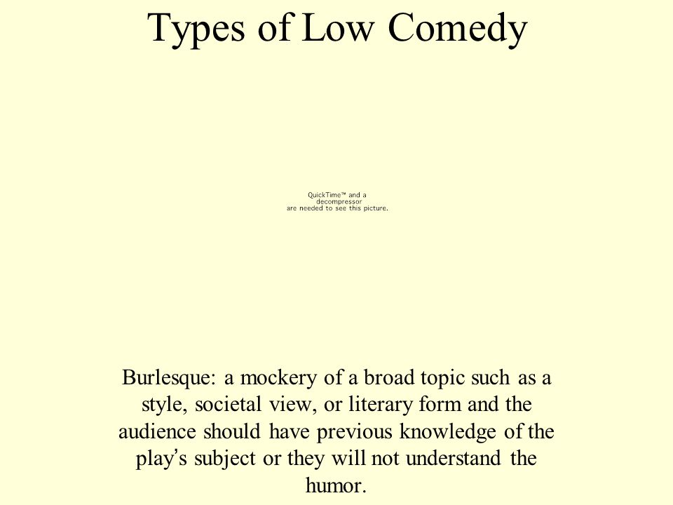 Types of Low Comedy Burlesque: a mockery of a broad topic such as a style, societal view, or literary form and the audience should have previous knowl