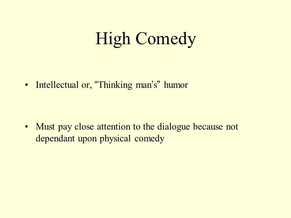 High Comedy Intellectual or, Thinking man s humor Must pay close attention to the dialogue because not dependant upon physical comedy