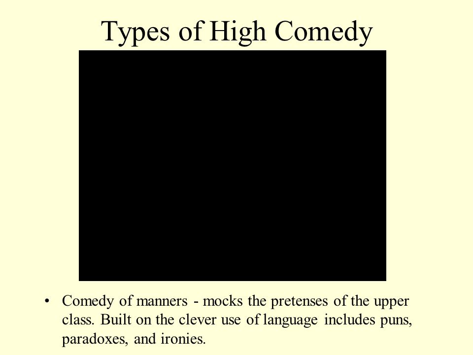 Types of High Comedy Comedy of manners - mocks the pretenses of the upper class. Built on the clever use of language includes puns, paradoxes, and iro