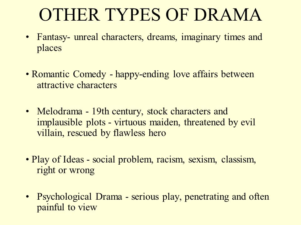 OTHER TYPES OF DRAMA Fantasy- unreal characters, dreams, imaginary times and places Romantic Comedy - happy-ending love affairs between attractive cha