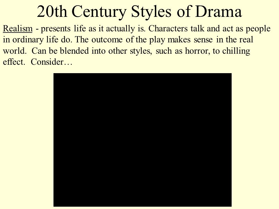 20th Century Styles of Drama Realism - presents life as it actually is. Characters talk and act as people in ordinary life do. The outcome of the play