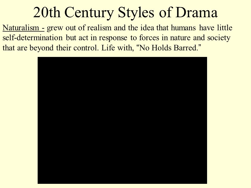 20th Century Styles of Drama Naturalism - grew out of realism and the idea that humans have little self-determination but act in response to forces in