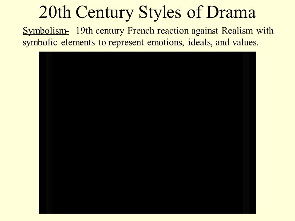 20th Century Styles of Drama Symbolism- 19th century French reaction against Realism with symbolic elements to represent emotions, ideals, and values.