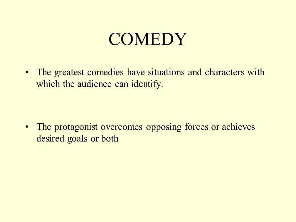 COMEDY The greatest comedies have situations and characters with which the audience can identify. The protagonist overcomes opposing forces or achieve