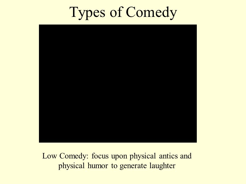 Types of Comedy Low Comedy: focus upon physical antics and physical humor to generate laughter