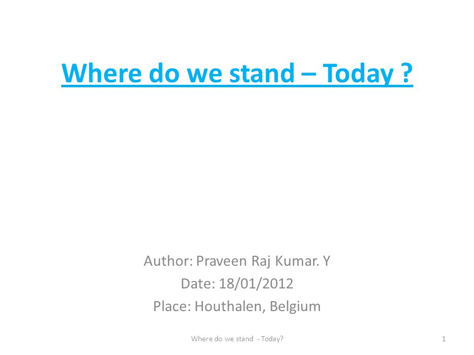 Where do we stand – Today ? Author: Praveen Raj Kumar. Y Date: 18/01/2012 Place: Houthalen, Belgium 1Where do we stand - Today?