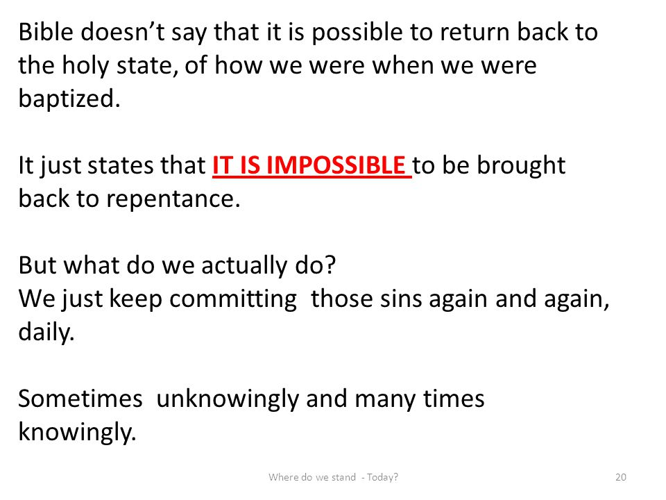 Bible doesnt say that it is possible to return back to the holy state, of how we were when we were baptized. It just states that IT IS IMPOSSIBLE to b