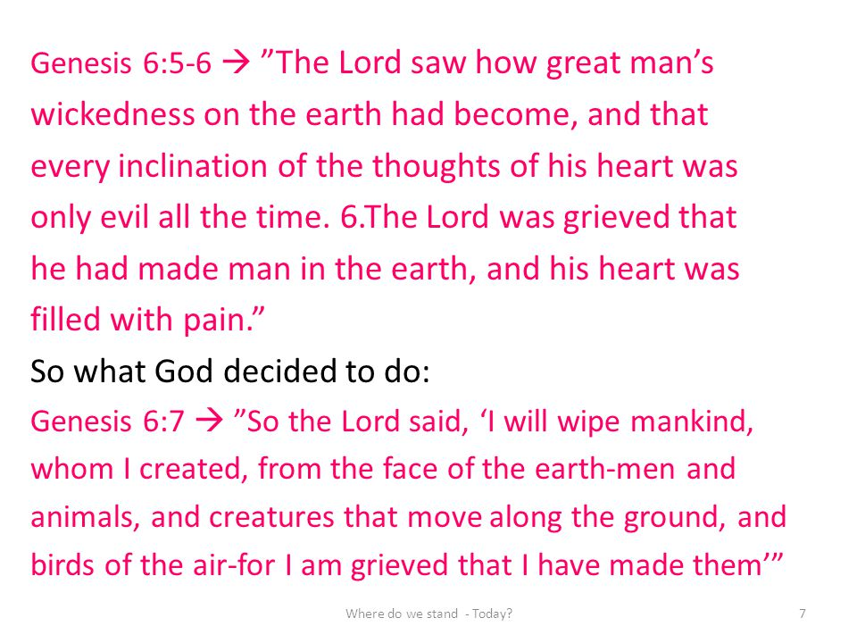 Genesis 6:5-6 The Lord saw how great mans wickedness on the earth had become, and that every inclination of the thoughts of his heart was only evil al