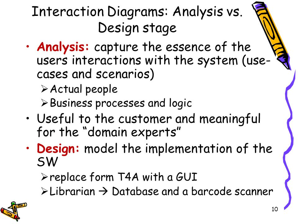 Interaction Diagrams: Analysis vs. Design stage Analysis: capture the essence of the users interactions with the system (use- cases and scenarios) Act