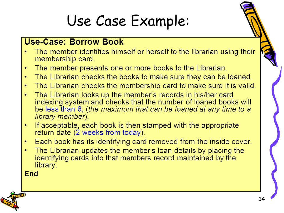 Use Case Example: 14 Use-Case: Borrow Book The member identifies himself or herself to the librarian using their membership card. The member presents