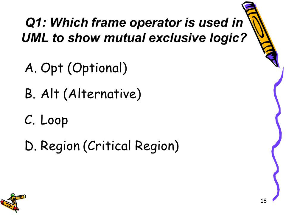 Q1: Which frame operator is used in UML to show mutual exclusive logic? A.Opt (Optional) B.Alt (Alternative) C.Loop D.Region (Critical Region) 18