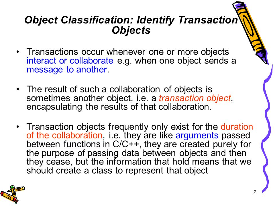 Transactions occur whenever one or more objects interact or collaborate e.g.