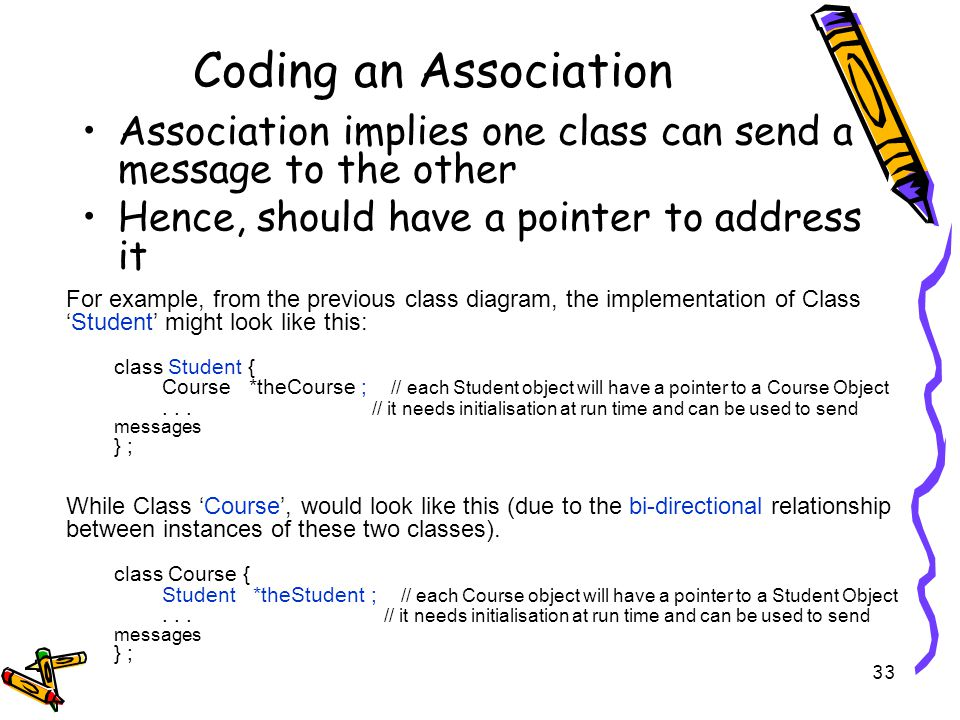 Coding an Association Association implies one class can send a message to the other Hence, should have a pointer to address it 33 For example, from the previous class diagram, the implementation of ClassStudent might look like this: class Student { Course *theCourse ; // each Student object will have a pointer to a Course Object...
