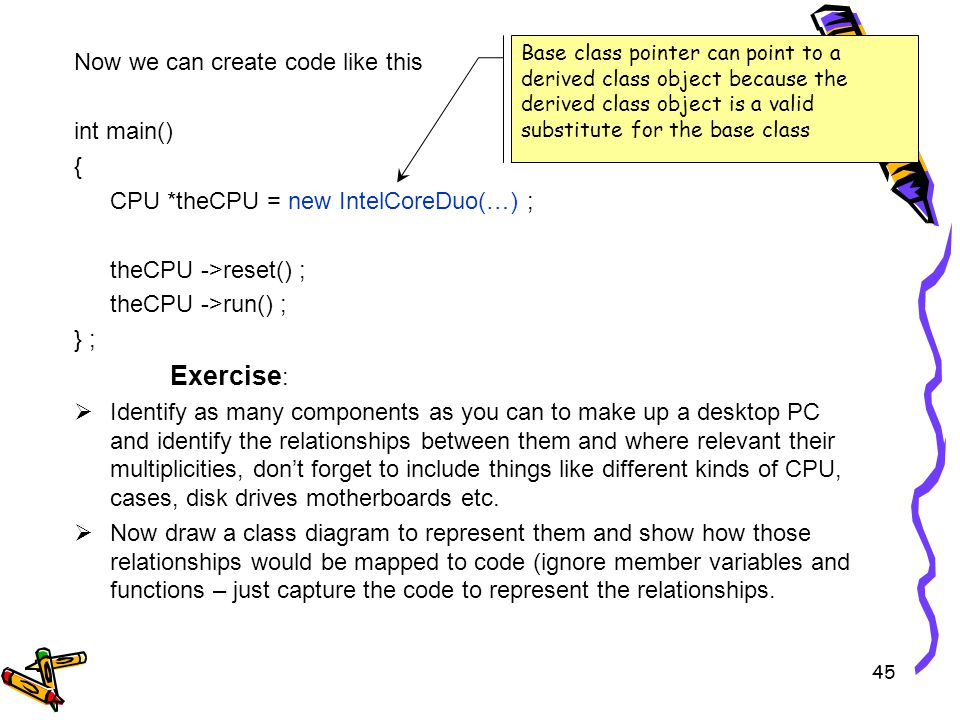 Now we can create code like this int main() { CPU *theCPU = new IntelCoreDuo(…) ; theCPU ->reset() ; theCPU ->run() ; } ; Exercise : Identify as many components as you can to make up a desktop PC and identify the relationships between them and where relevant their multiplicities, dont forget to include things like different kinds of CPU, cases, disk drives motherboards etc.