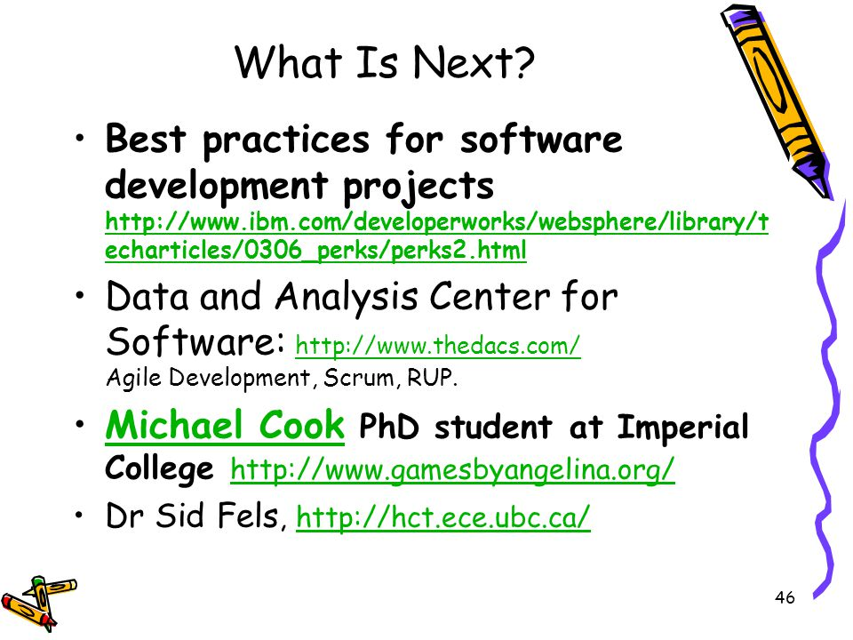 What Is Next? Best practices for software development projects http://www.ibm.com/developerworks/websphere/library/t echarticles/0306_perks/perks2.htm