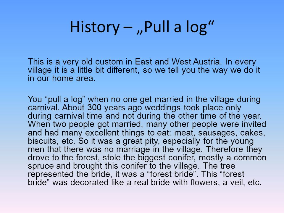 History – Pull a log This is a very old custom in East and West Austria. In every village it is a little bit different, so we tell you the way we do i