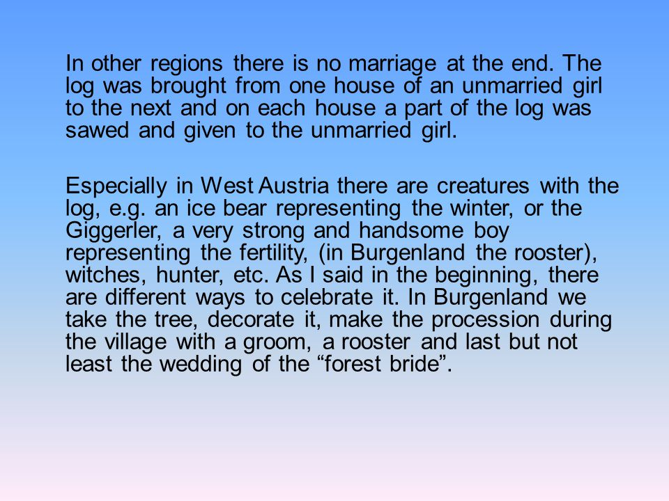 In other regions there is no marriage at the end. The log was brought from one house of an unmarried girl to the next and on each house a part of the