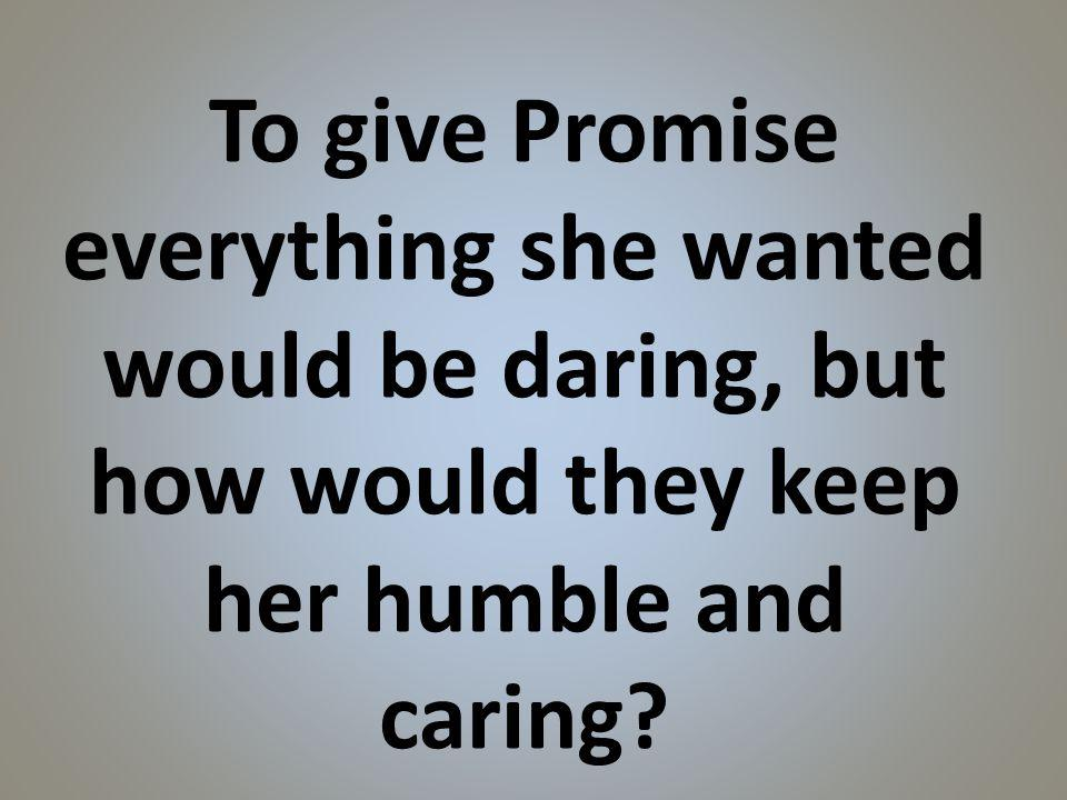 To give Promise everything she wanted would be daring, but how would they keep her humble and caring