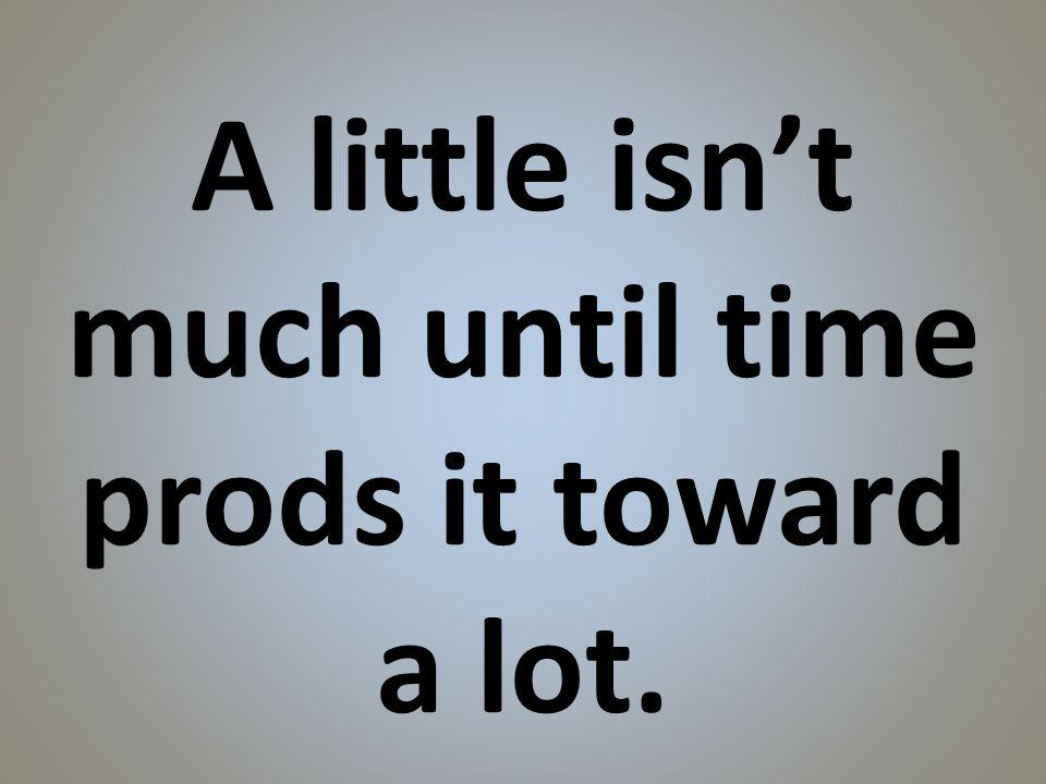 A little isnt much until time prods it toward a lot.
