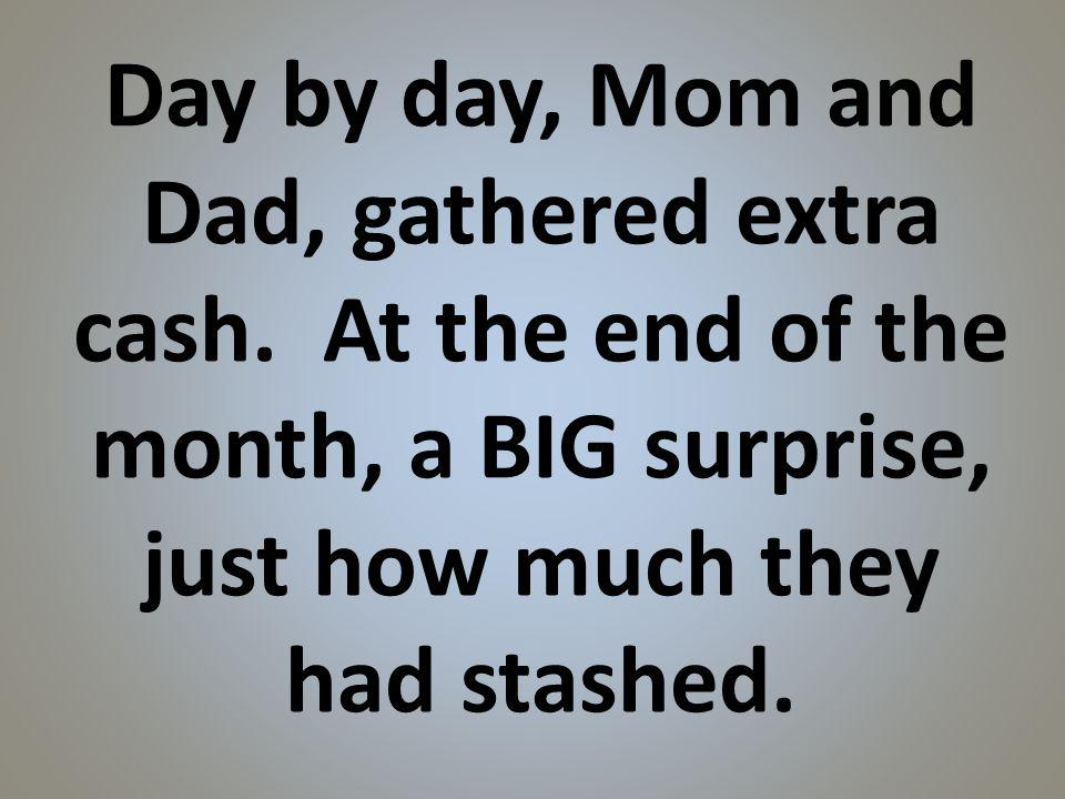 Day by day, Mom and Dad, gathered extra cash.