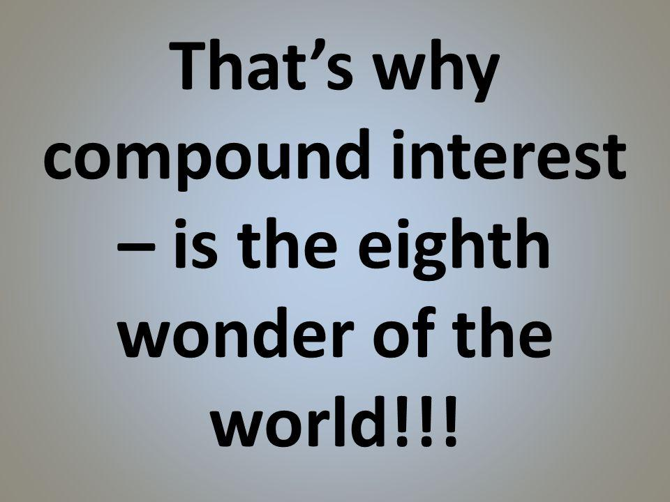 Thats why compound interest – is the eighth wonder of the world!!!