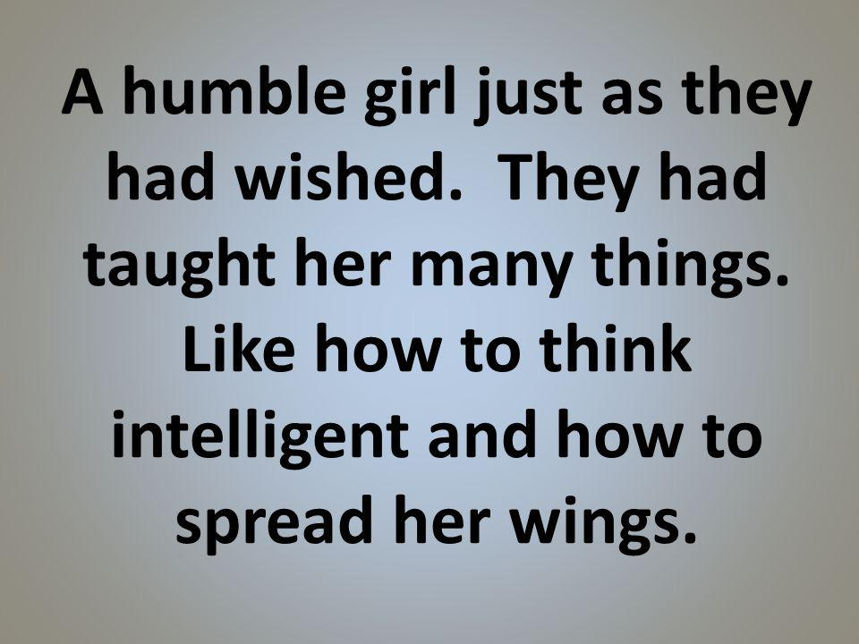 A humble girl just as they had wished. They had taught her many things.