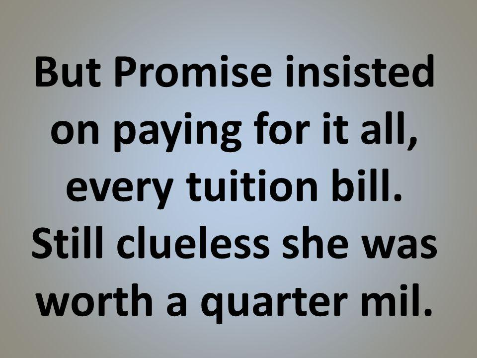 But Promise insisted on paying for it all, every tuition bill.
