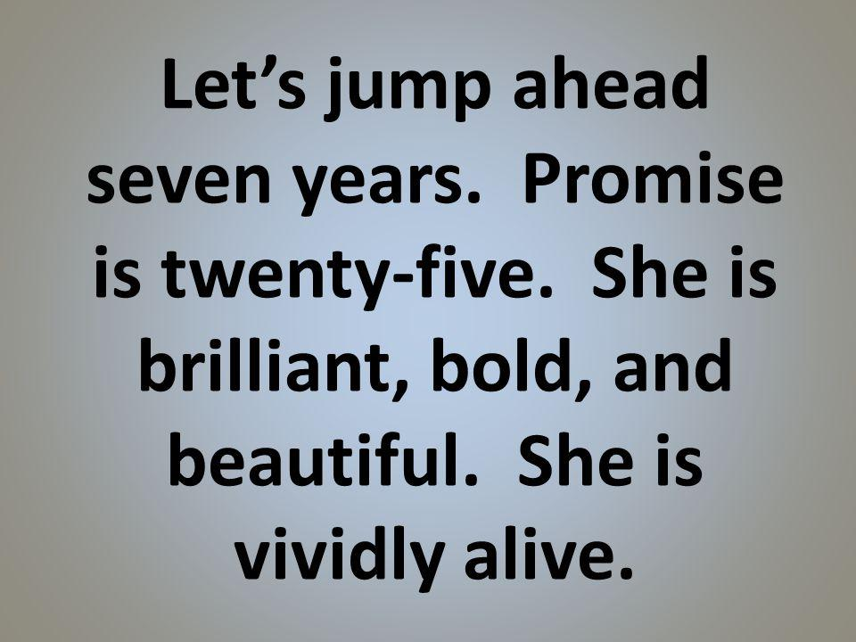 Lets jump ahead seven years. Promise is twenty-five.